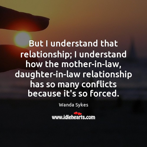 But I understand that relationship; I understand how the mother-in-law, daughter-in-law relationship Wanda Sykes Picture Quote