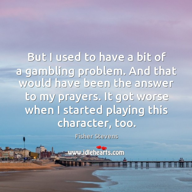 Fisher Stevens Picture Quote image saying: But I used to have a bit of a gambling problem. And that would have been the answer to my prayers.