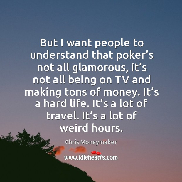 But I want people to understand that poker's not all glamorous, it's not all being on tv and making tons of money. Chris Moneymaker Picture Quote