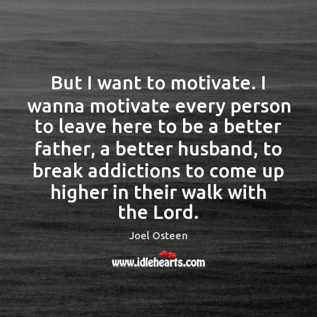 But I want to motivate. I wanna motivate every person to leave Joel Osteen Picture Quote