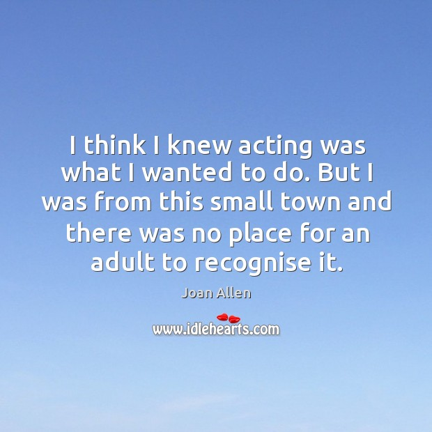 But I was from this small town and there was no place for an adult to recognise it. Image