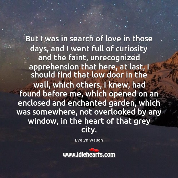 But I was in search of love in those days, and I Evelyn Waugh Picture Quote