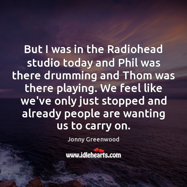 But I was in the Radiohead studio today and Phil was there Jonny Greenwood Picture Quote