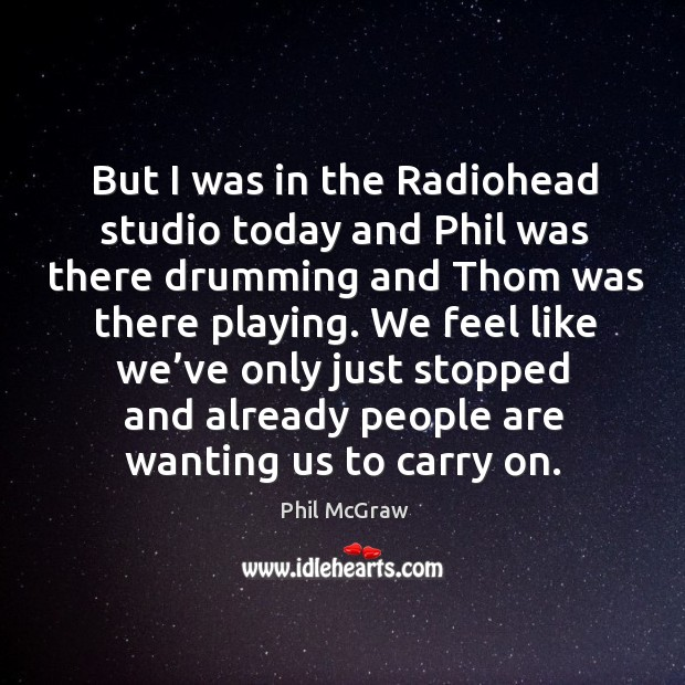 But I was in the radiohead studio today and phil was there drumming and thom was there playing. Image