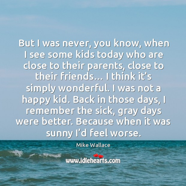 Image, But I was never, you know, when I see some kids today who are close to their parents