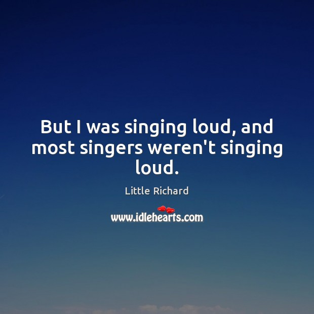 But I was singing loud, and most singers weren't singing loud. Little Richard Picture Quote
