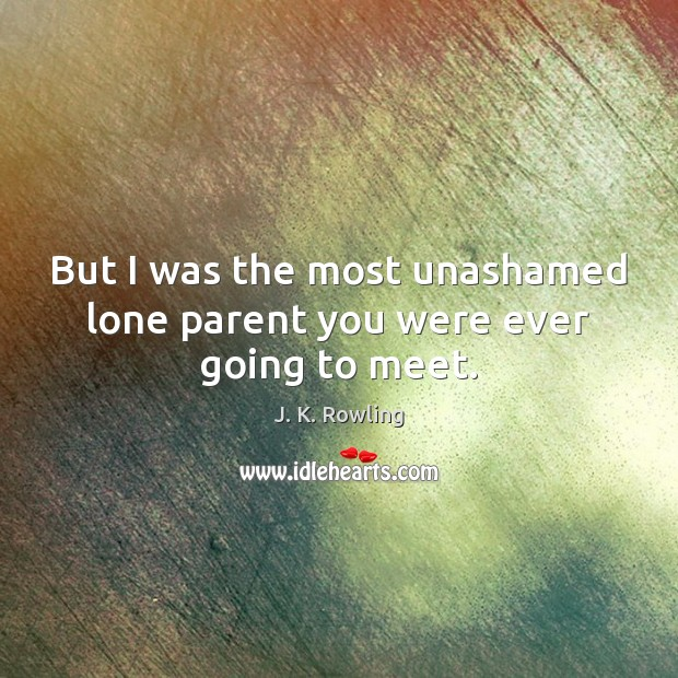 Image, But I was the most unashamed lone parent you were ever going to meet.
