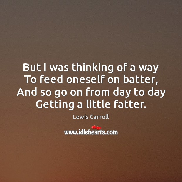 But I was thinking of a way To feed oneself on batter, Lewis Carroll Picture Quote