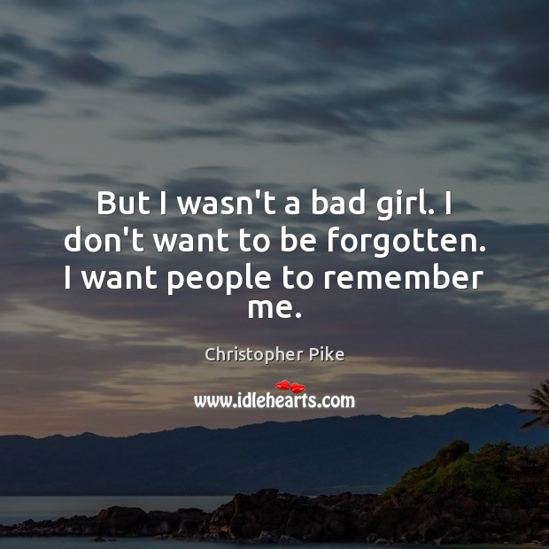 But I wasn't a bad girl. I don't want to be forgotten. I want people to remember me. Christopher Pike Picture Quote