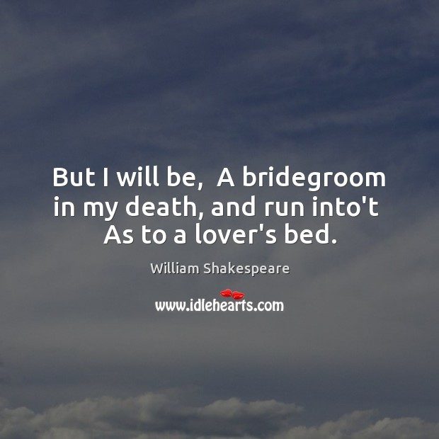 But I will be,  A bridegroom in my death, and run into't  As to a lover's bed. Image