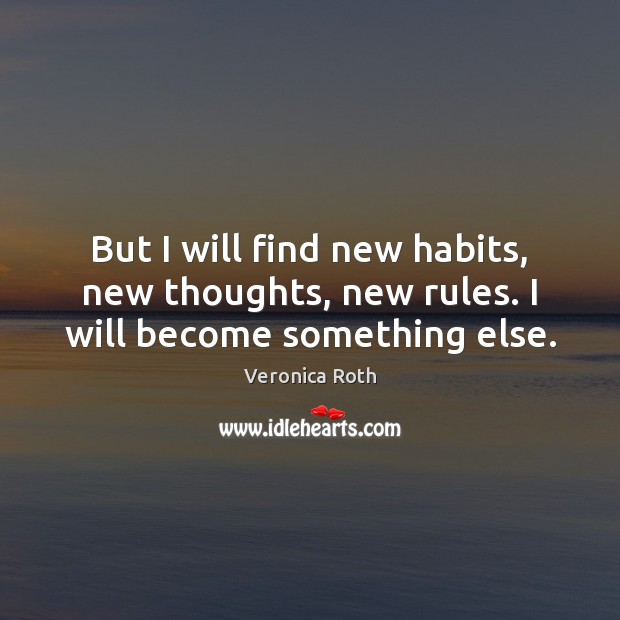 But I will find new habits, new thoughts, new rules. I will become something else. Image