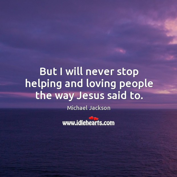 But I will never stop helping and loving people the way jesus said to. Image