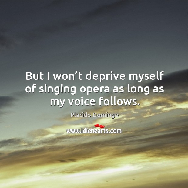 But I won't deprive myself of singing opera as long as my voice follows. Image