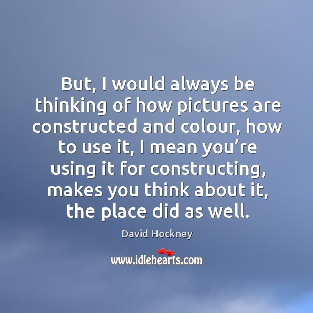 But, I would always be thinking of how pictures are constructed and colour Image