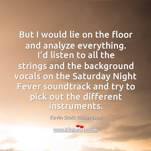 But I would lie on the floor and analyze everything. I'd listen to all the strings and Kevin Scott Richardson Picture Quote