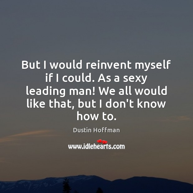 But I would reinvent myself if I could. As a sexy leading Image