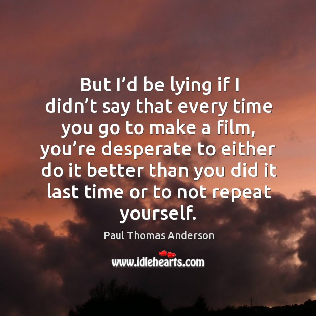 But I'd be lying if I didn't say that every time you go to make a film Paul Thomas Anderson Picture Quote