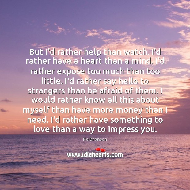 Image, But I'd rather help than watch. I'd rather have a heart than