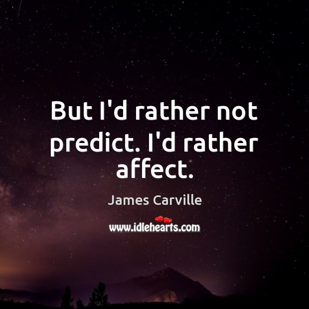 But I'd rather not predict. I'd rather affect. James Carville Picture Quote