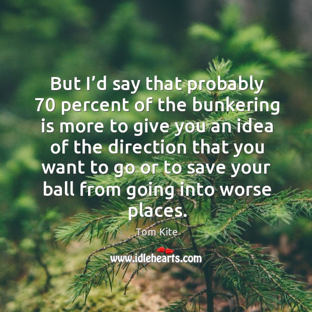 But I'd say that probably 70 percent of the bunkering is more to give you an idea of the Tom Kite Picture Quote