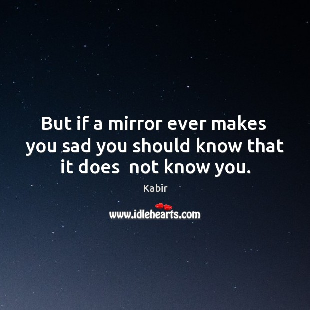 But if a mirror ever makes  you sad you should know that it does  not know you. Image