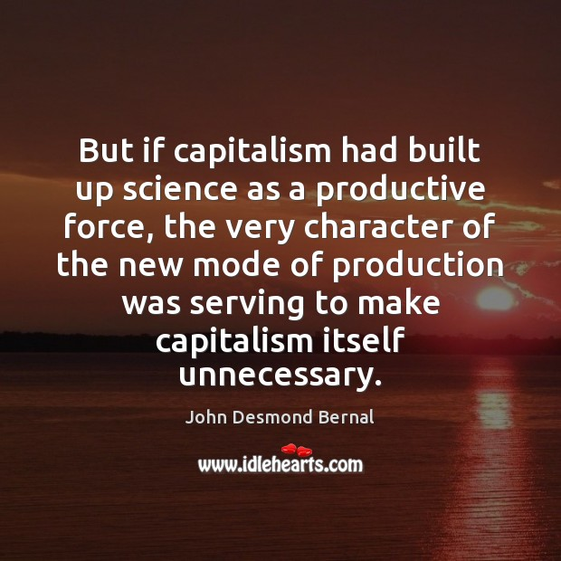 But if capitalism had built up science as a productive force, the John Desmond Bernal Picture Quote