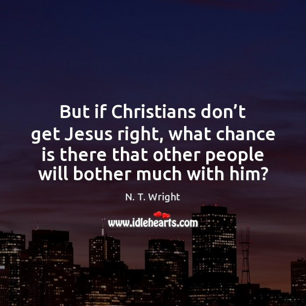 But if Christians don't get Jesus right, what chance is there Chance Quotes Image