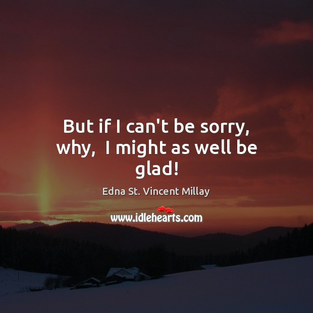 But if I can't be sorry, why,  I might as well be glad! Edna St. Vincent Millay Picture Quote