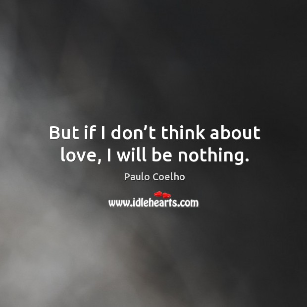 But if I don't think about love, I will be nothing. Image