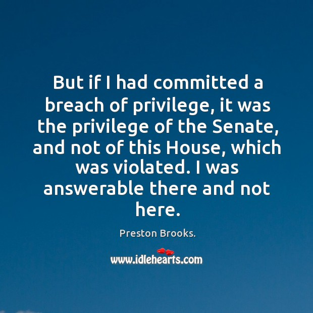 But if I had committed a breach of privilege, it was the privilege of the senate, and not of this house Image