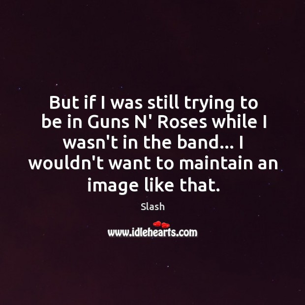 But if I was still trying to be in Guns N' Roses Image
