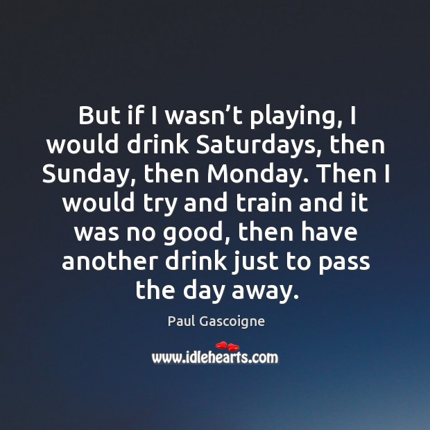 But if I wasn't playing, I would drink saturdays, then sunday, then monday. Paul Gascoigne Picture Quote