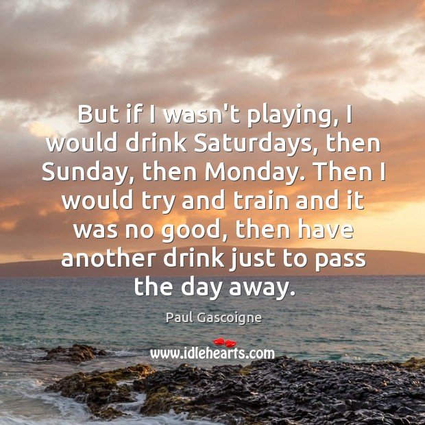 But if I wasn't playing, I would drink Saturdays, then Sunday, then Paul Gascoigne Picture Quote