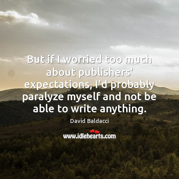 But if I worried too much about publishers' expectations, I'd probably paralyze David Baldacci Picture Quote