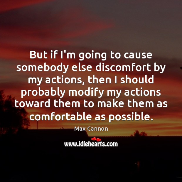 But if I'm going to cause somebody else discomfort by my actions, Max Cannon Picture Quote