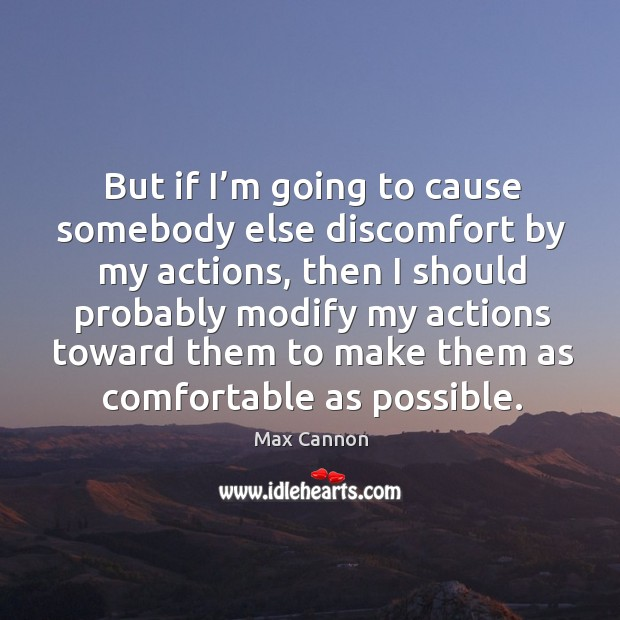 But if I'm going to cause somebody else discomfort by my actions Max Cannon Picture Quote