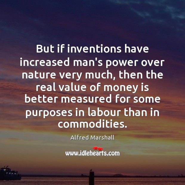 But if inventions have increased man's power over nature very much, then Image