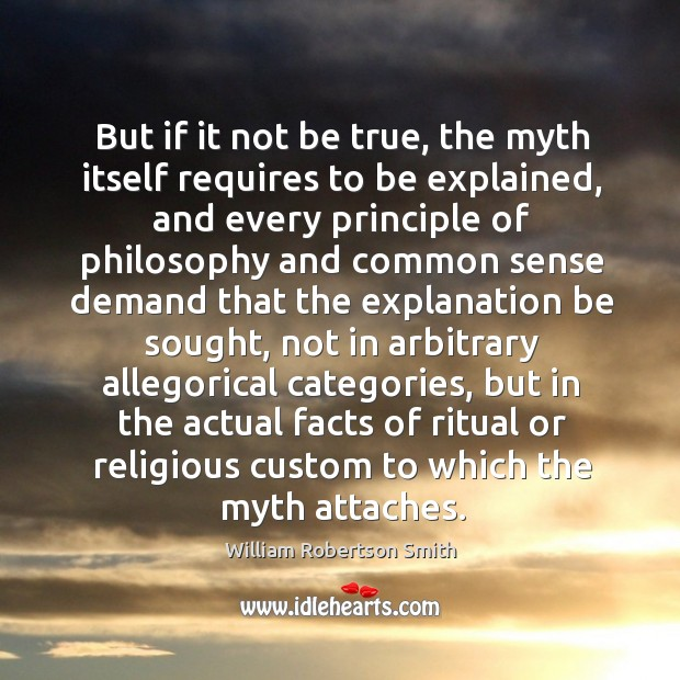 But if it not be true, the myth itself requires to be explained Image