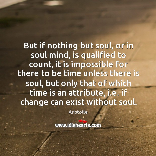 Image, But if nothing but soul, or in soul mind, is qualified to count, it is impossible for there to be