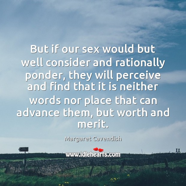 But if our sex would but well consider and rationally ponder, they Margaret Cavendish Picture Quote