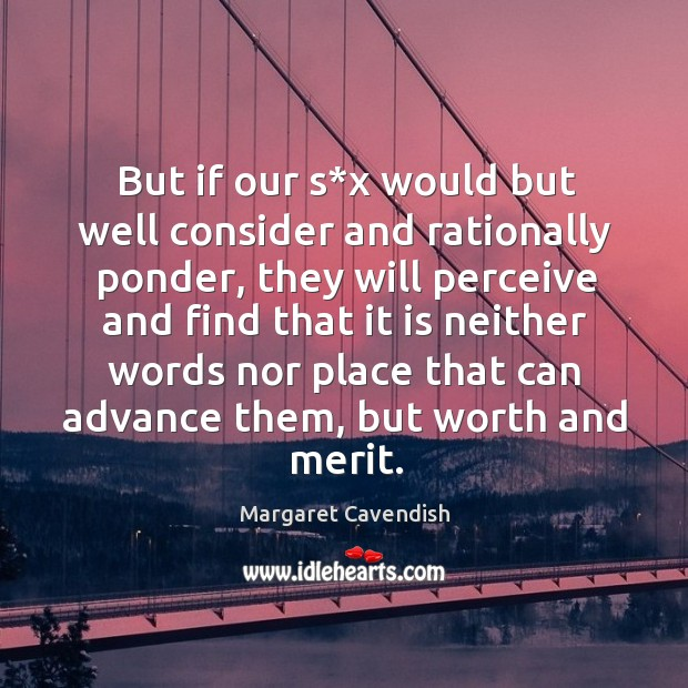 But if our s*x would but well consider and rationally ponder, they will perceive and find Margaret Cavendish Picture Quote