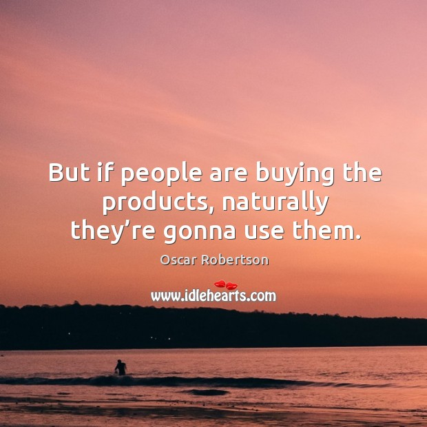 But if people are buying the products, naturally they're gonna use them. Image