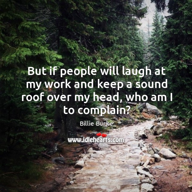 But if people will laugh at my work and keep a sound roof over my head, who am I to complain? Image