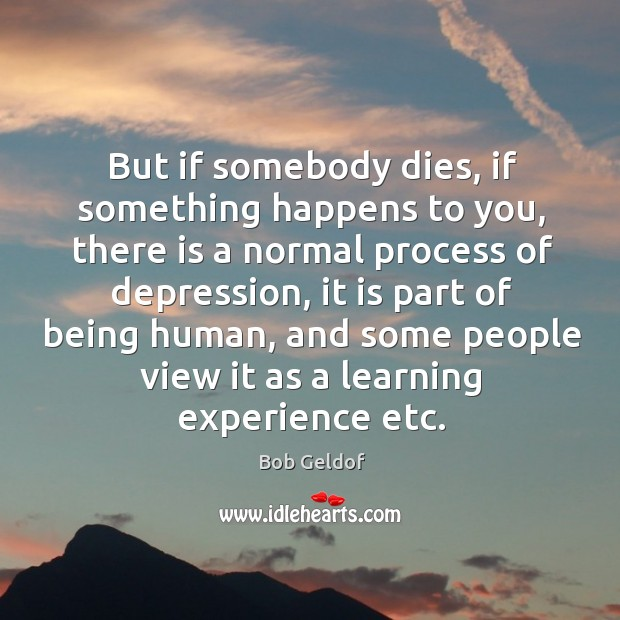 But if somebody dies, if something happens to you, there is a normal process of depression Bob Geldof Picture Quote