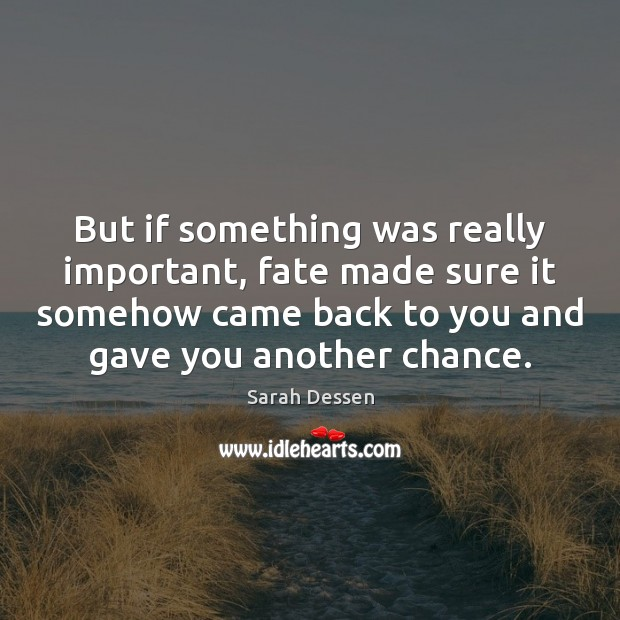 But if something was really important, fate made sure it somehow came Sarah Dessen Picture Quote