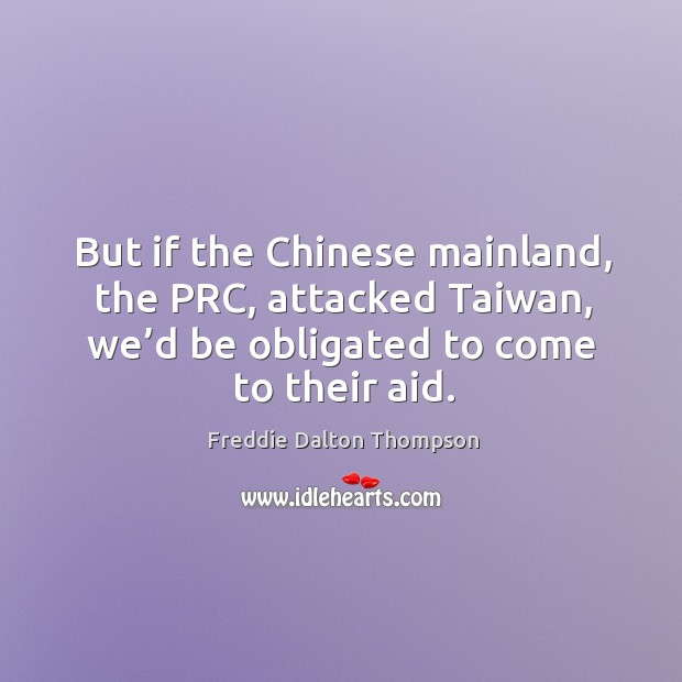 But if the chinese mainland, the prc, attacked taiwan, we'd be obligated to come to their aid. Image
