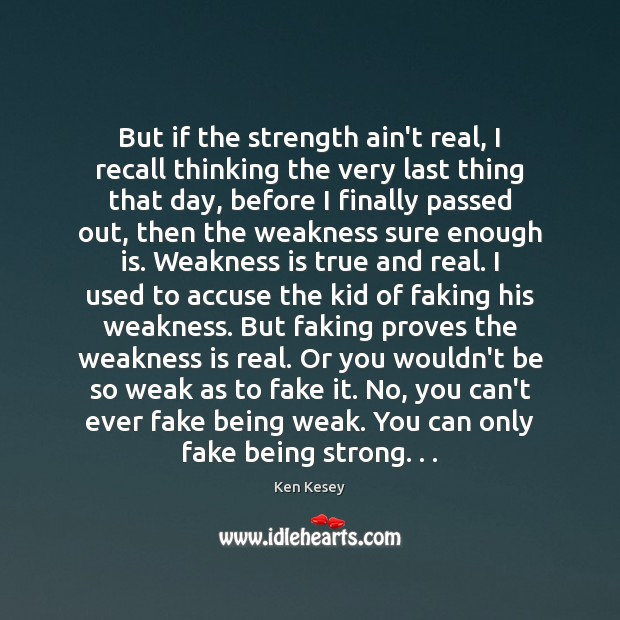 But if the strength ain't real, I recall thinking the very last Ken Kesey Picture Quote