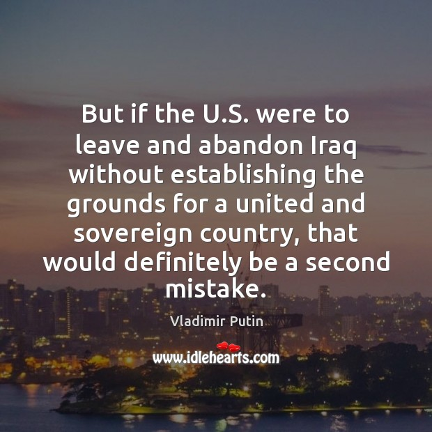 But if the U.S. were to leave and abandon Iraq without Vladimir Putin Picture Quote