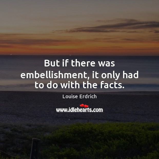 But if there was embellishment, it only had to do with the facts. Louise Erdrich Picture Quote