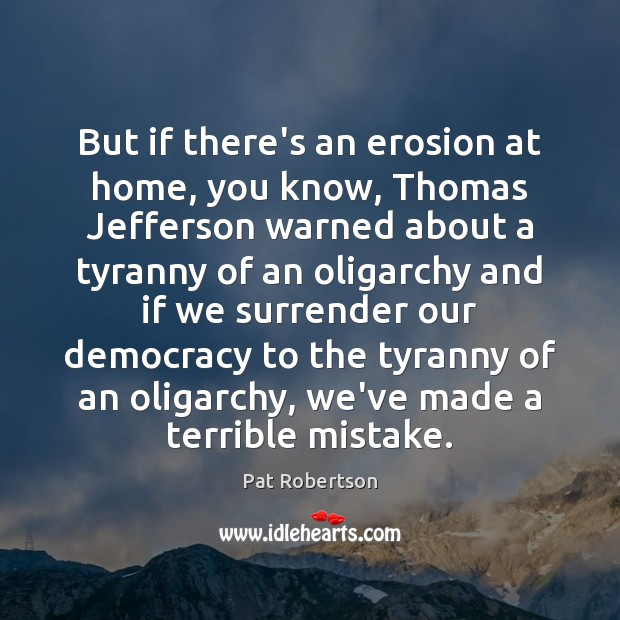 But if there's an erosion at home, you know, Thomas Jefferson warned Pat Robertson Picture Quote